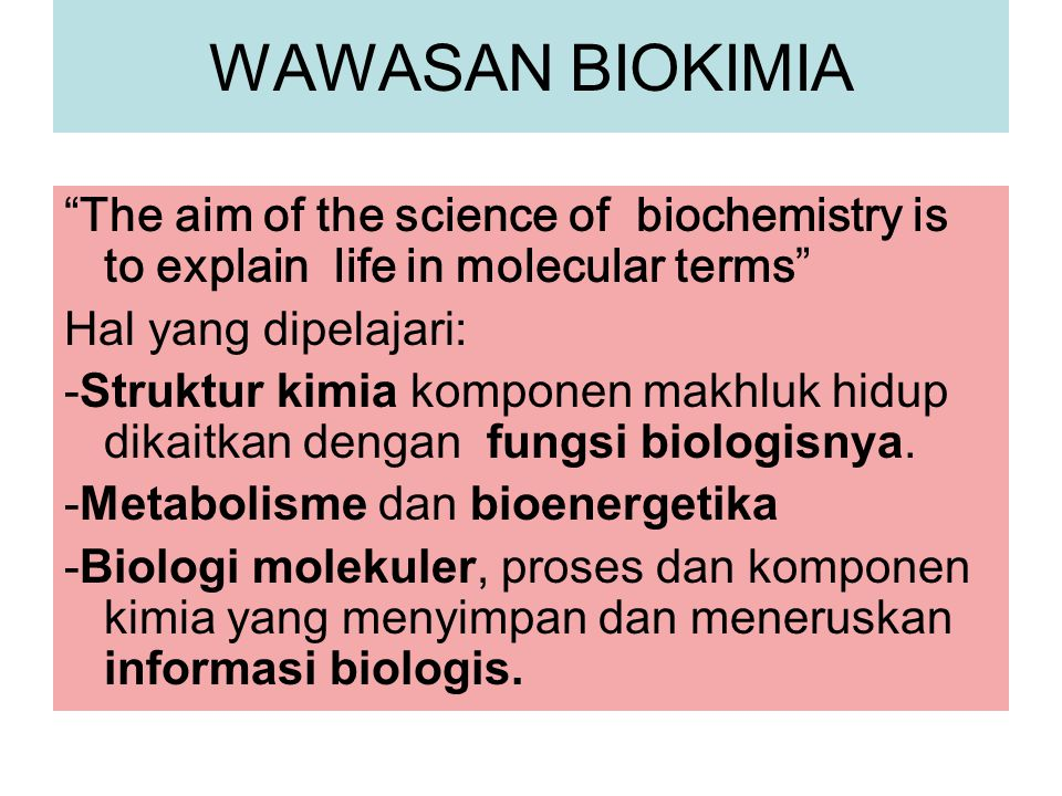 "WAWASAN BIOKIMIA "" The aim of the science of biochemistry is to explain life in molecular terms "" Hal yang dipelajari: -Struktur kimia komponen makhlu"