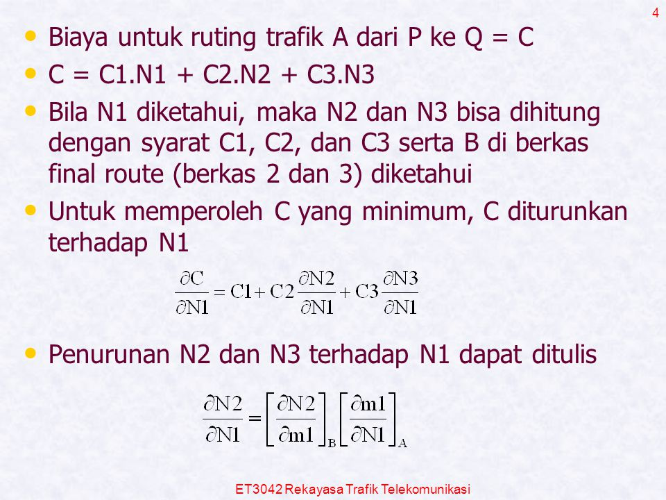 ET3042 Rekayasa Trafik Telekomunikasi 4 Biaya untuk ruting trafik A dari P ke Q = C C = C1.N1 + C2.N2 + C3.N3 Bila N1 diketahui, maka N2 dan N3 bisa d