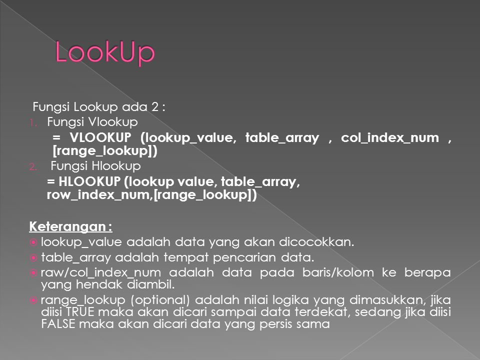 Fungsi Lookup ada 2 : 1. Fungsi Vlookup = VLOOKUP (lookup_value, table_array, col_index_num, [range_lookup]) 2. Fungsi Hlookup = HLOOKUP (lookup value