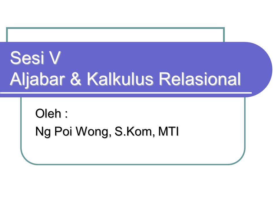 Sesi V Aljabar & Kalkulus Relasional Oleh : Ng Poi Wong, S.Kom, MTI