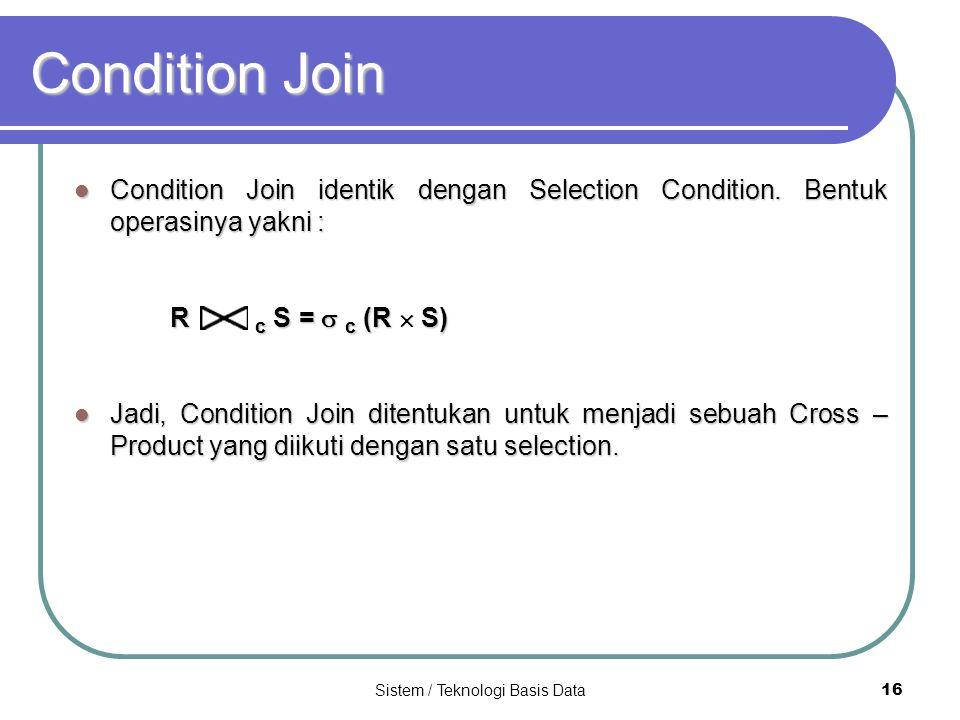Sistem / Teknologi Basis Data 16 Condition Join Condition Join identik dengan Selection Condition. Bentuk operasinya yakni : Condition Join identik de