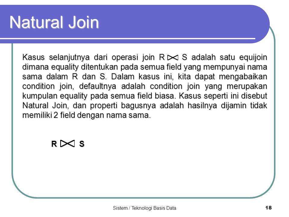 Sistem / Teknologi Basis Data 18 Natural Join Kasus selanjutnya dari operasi join R S adalah satu equijoin dimana equality ditentukan pada semua field