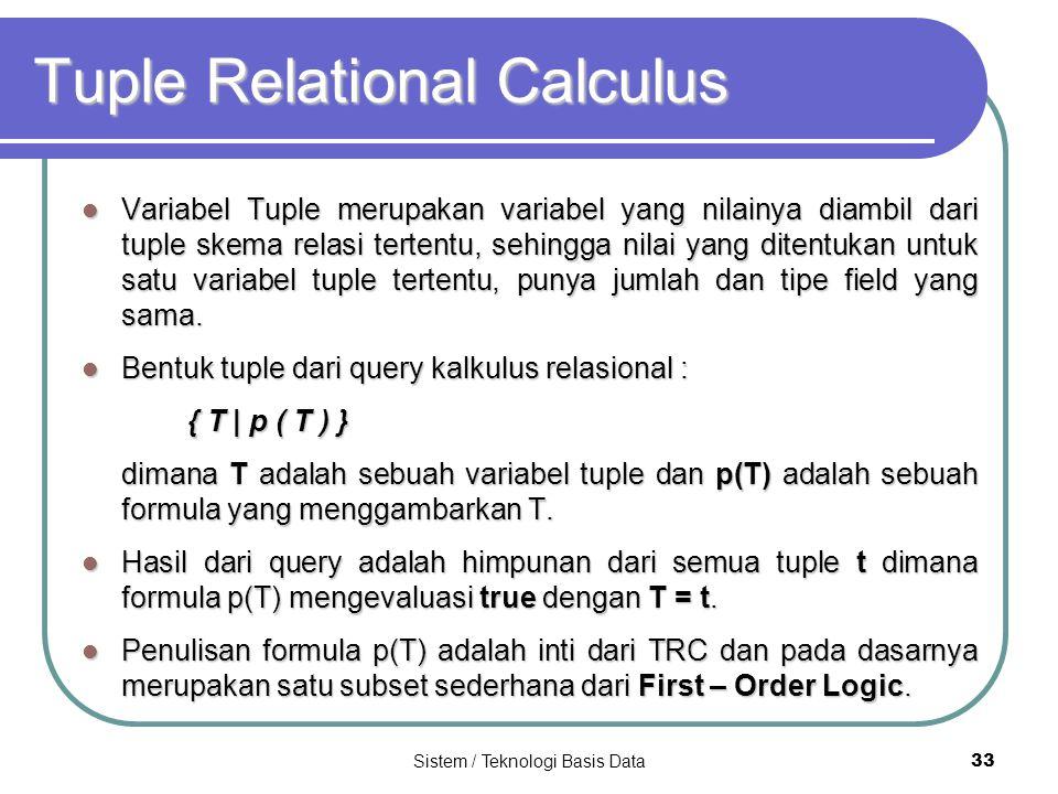 Sistem / Teknologi Basis Data 33 Tuple Relational Calculus Variabel Tuple merupakan variabel yang nilainya diambil dari tuple skema relasi tertentu, s