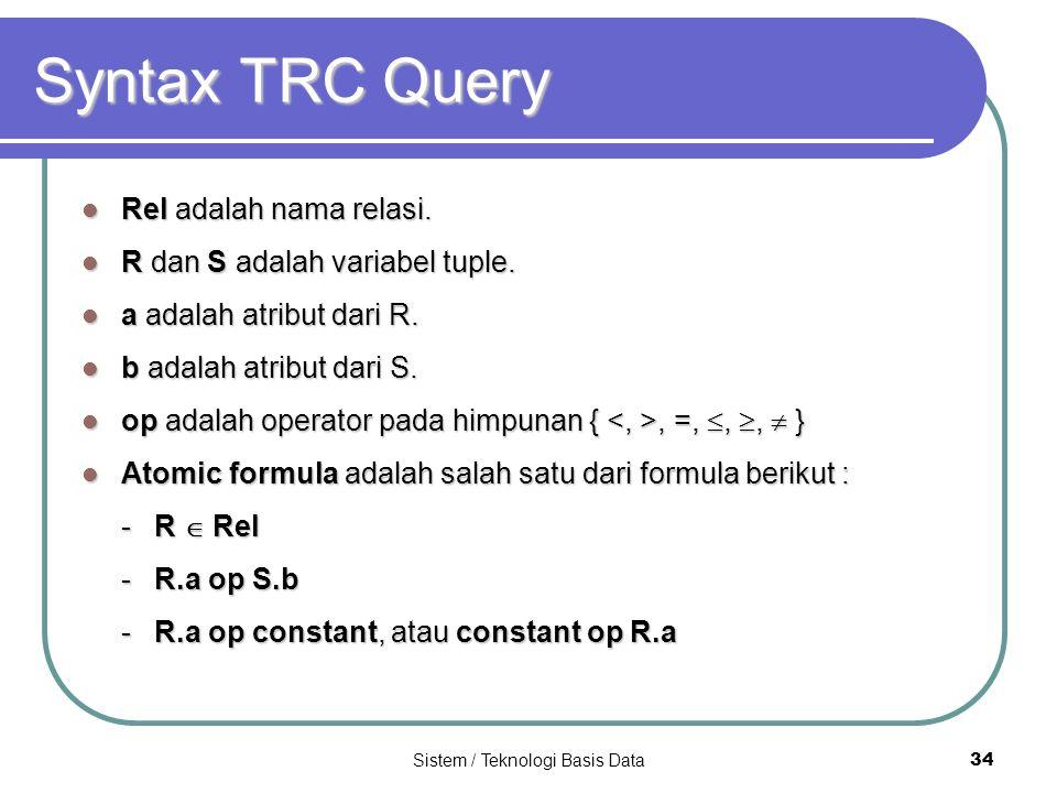 Sistem / Teknologi Basis Data 34 Syntax TRC Query Rel adalah nama relasi. Rel adalah nama relasi. R dan S adalah variabel tuple. R dan S adalah variab