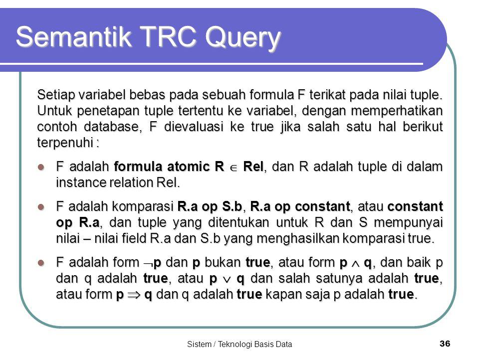 Sistem / Teknologi Basis Data 36 Semantik TRC Query Setiap variabel bebas pada sebuah formula F terikat pada nilai tuple. Untuk penetapan tuple terten