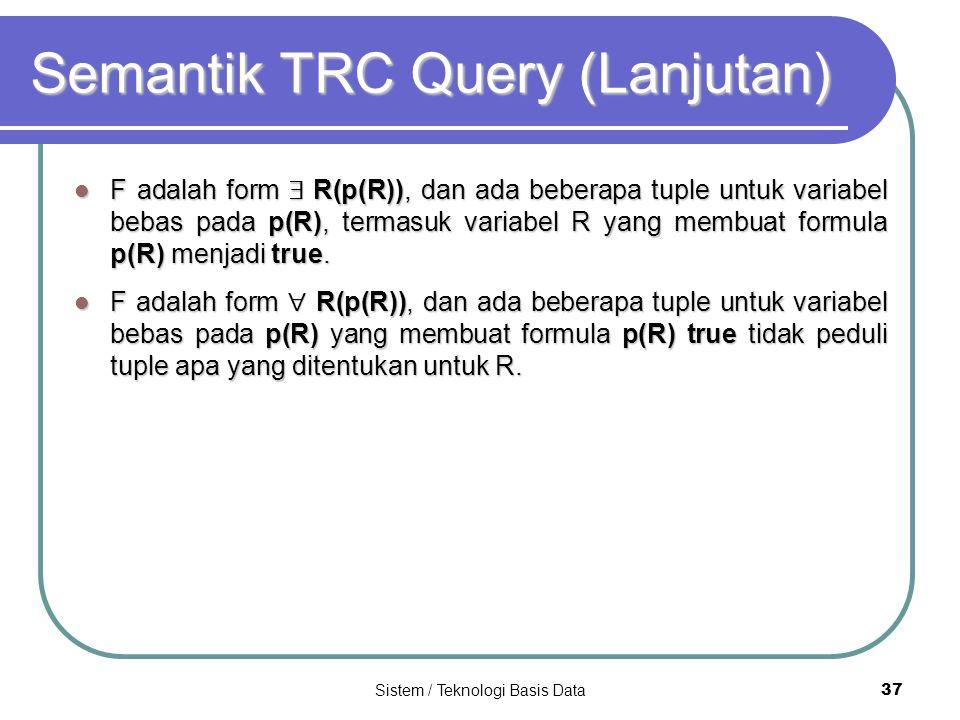 Sistem / Teknologi Basis Data 37 Semantik TRC Query (Lanjutan) F adalah form  R(p(R)), dan ada beberapa tuple untuk variabel bebas pada p(R), termasu