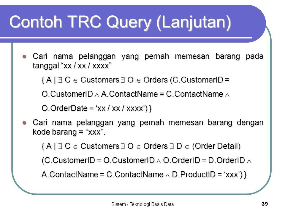 """Sistem / Teknologi Basis Data 39 Contoh TRC Query (Lanjutan) Cari nama pelanggan yang pernah memesan barang pada tanggal """"xx / xx / xxxx"""" Cari nama pe"""