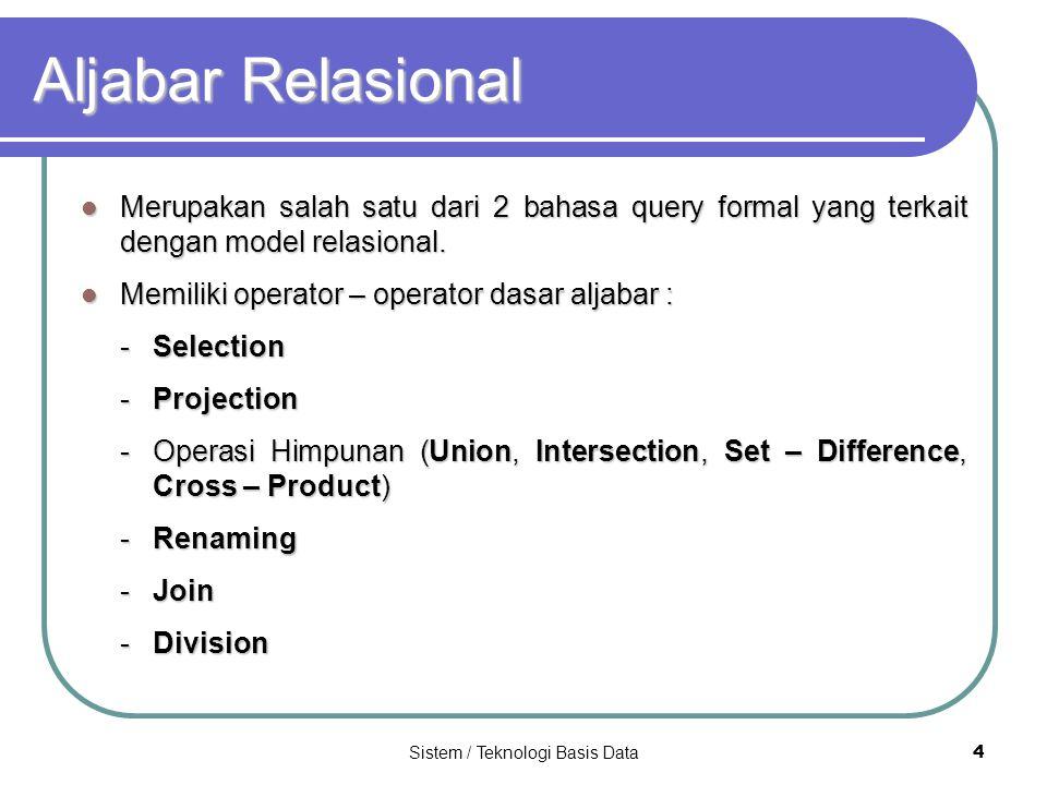 Sistem / Teknologi Basis Data 4 Aljabar Relasional Merupakan salah satu dari 2 bahasa query formal yang terkait dengan model relasional. Merupakan sal