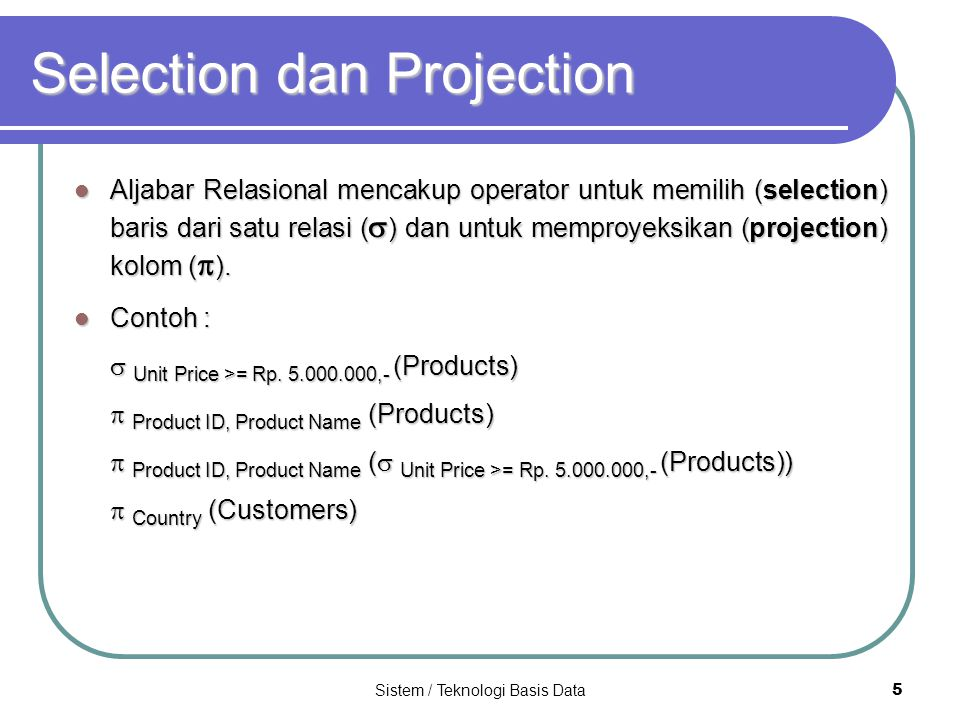 Sistem / Teknologi Basis Data 6 Contoh Selection dan Projection Misalkan : T1 ABCD a1b1 c1c1c1c1d1 a2b1 c2c2c2c2d1 a2b2 c2c2c2c2d1 a3b2 c3c3c3c3d3 T2ABCD a1b1c1d1 a2b2c1d1 a4b1c2d3 T3AEF a1e1f1 a2e2f2 a3e1f3 a4e2f4