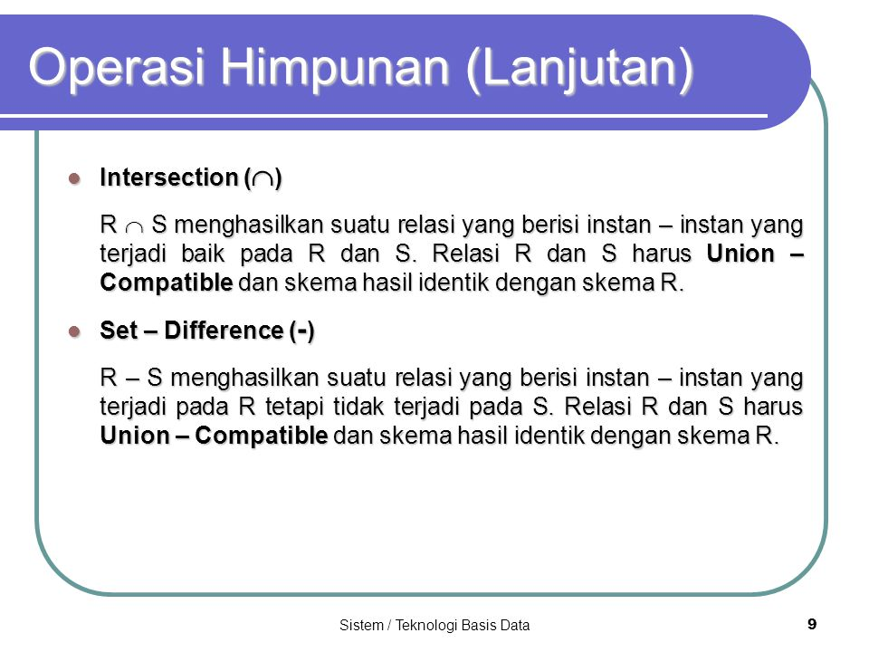 Sistem / Teknologi Basis Data 9 Operasi Himpunan (Lanjutan) Intersection (  ) Intersection (  ) R  S menghasilkan suatu relasi yang berisi instan –