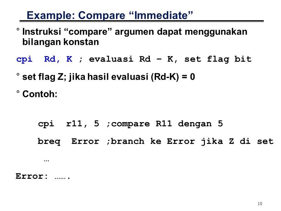10 Example: Compare Immediate °Instruksi compare argumen dapat menggunakan bilangan konstan cpiRd, K ; evaluasi Rd – K, set flag bit °set flag Z; jika hasil evaluasi (Rd-K) = 0 °Contoh: cpi r11, 5 ;compare R11 dengan 5 breq Error ;branch ke Error jika Z di set … Error: …….
