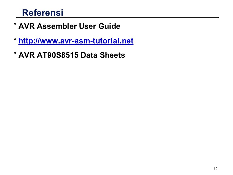 12 Referensi °AVR Assembler User Guide °http://www.avr-asm-tutorial.nethttp://www.avr-asm-tutorial.net °AVR AT90S8515 Data Sheets