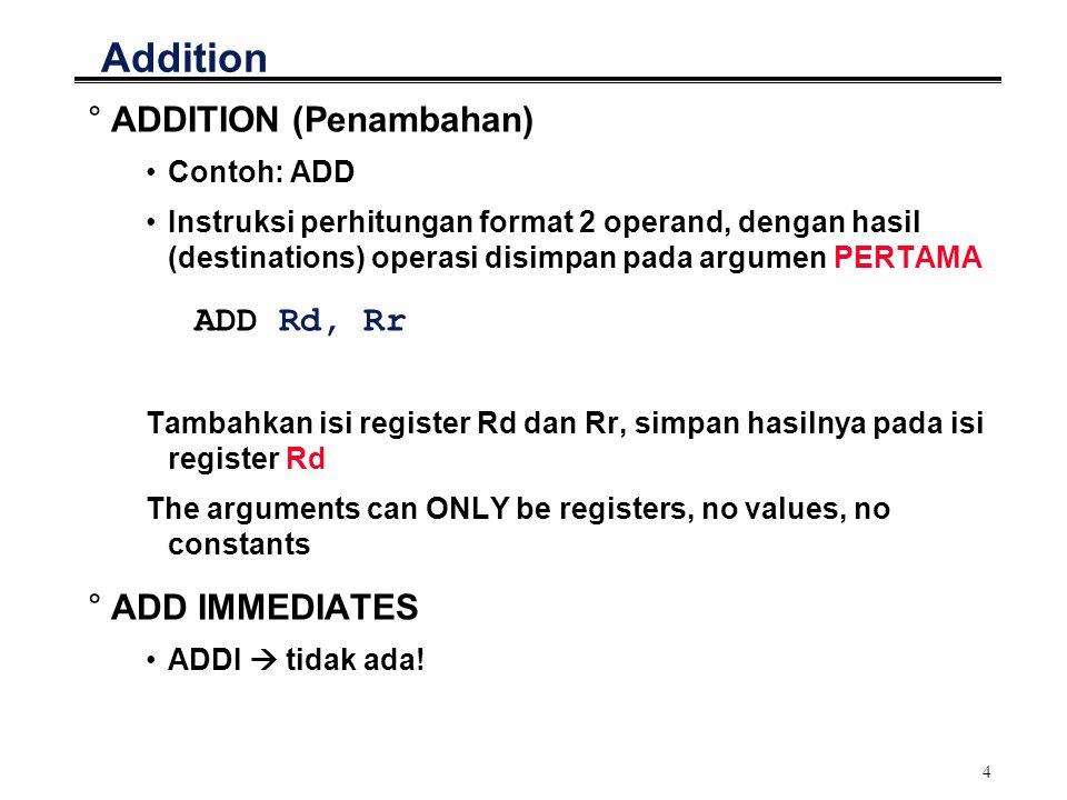 5 Subtraction °SUBTRACTION (Pengurangan) Contoh: SUB Instruksi pengurangan format 2 operand, dengan hasil (destinations) operasi disimpan pada argumen PERTAMA SUB Rd, Rr The arguments can ONLY be registers, no values, no constants °SUBTRACT IMMEDIATES Contoh: SUBI Instruksi perhitungan dengan values/constants, dengan hasil (destinations) operasi disimpan pada argumen PERTAMA SUBI Rd, k Ingat: immediates hanya dapat dioperasikan dengan R16-R31 Ingat: hasil operasi aritmetik disimpan di operand sebelah KIRI