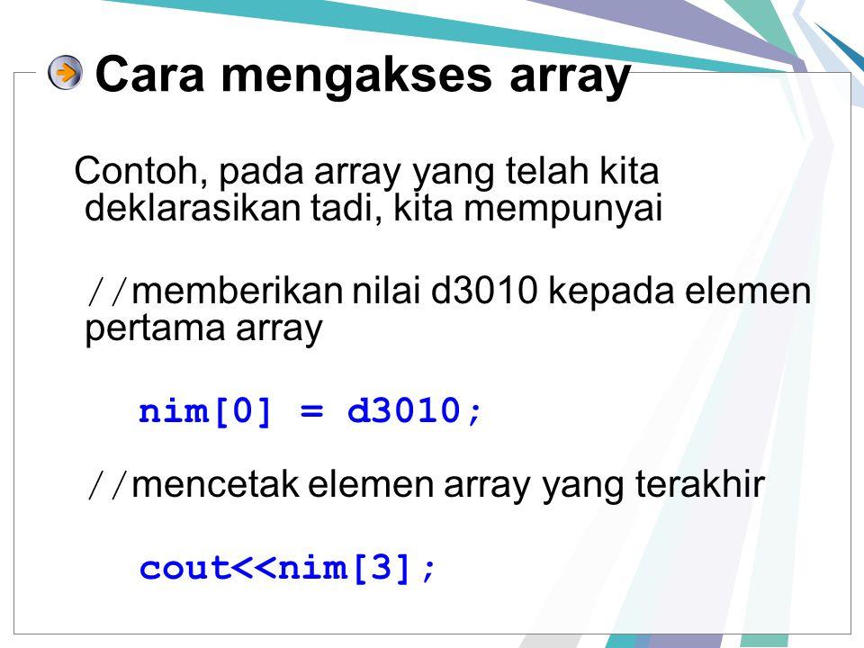 Cara mengakses array Contoh, pada array yang telah kita deklarasikan tadi, kita mempunyai // memberikan nilai d3010 kepada elemen pertama array nim[0] = d3010; // mencetak elemen array yang terakhir cout<<nim[3];