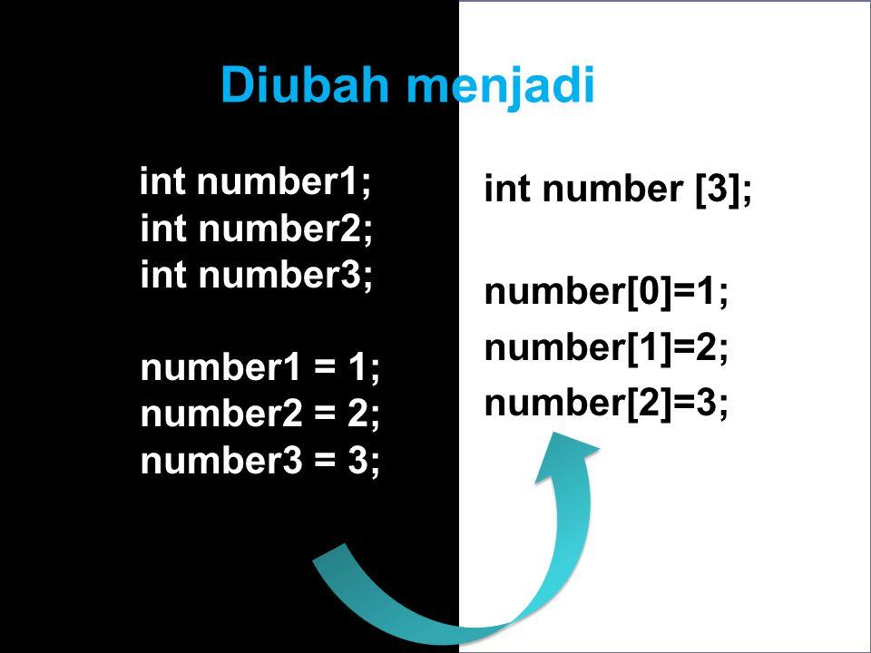 Diubah menjadi int number1; int number2; int number3; number1 = 1; number2 = 2; number3 = 3; int number [3]; number[0]=1; number[1]=2; number[2]=3;