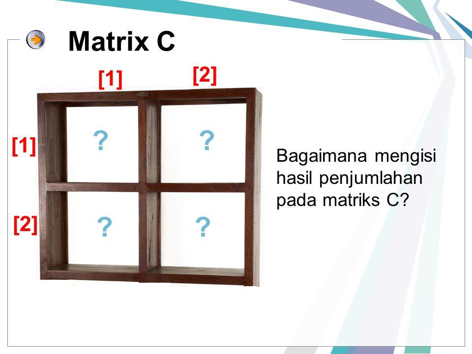 Matrix C ?? ?? Bagaimana mengisi hasil penjumlahan pada matriks C? [1] [2] [1] [2]