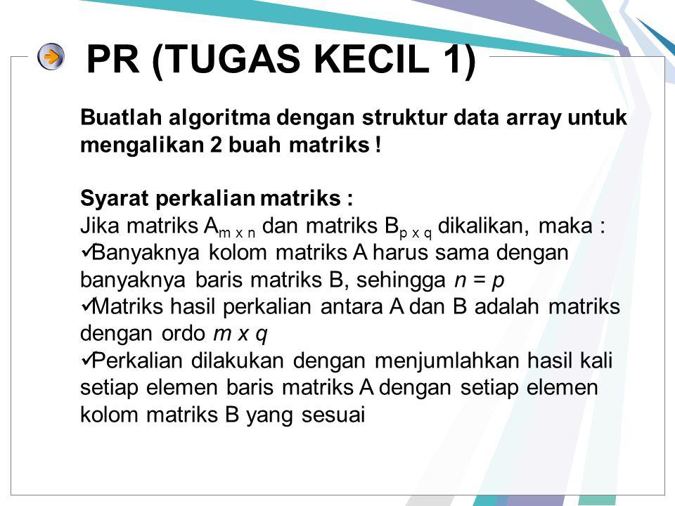 PR (TUGAS KECIL 1) Buatlah algoritma dengan struktur data array untuk mengalikan 2 buah matriks ! Syarat perkalian matriks : Jika matriks A m x n dan