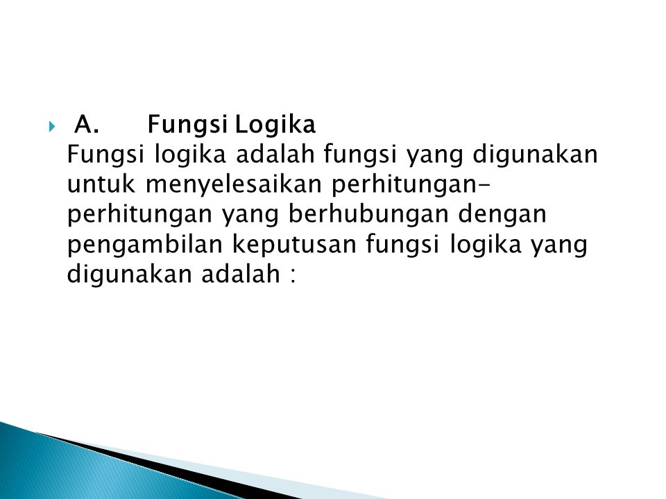  A. Fungsi Logika Fungsi logika adalah fungsi yang digunakan untuk menyelesaikan perhitungan- perhitungan yang berhubungan dengan pengambilan keputus