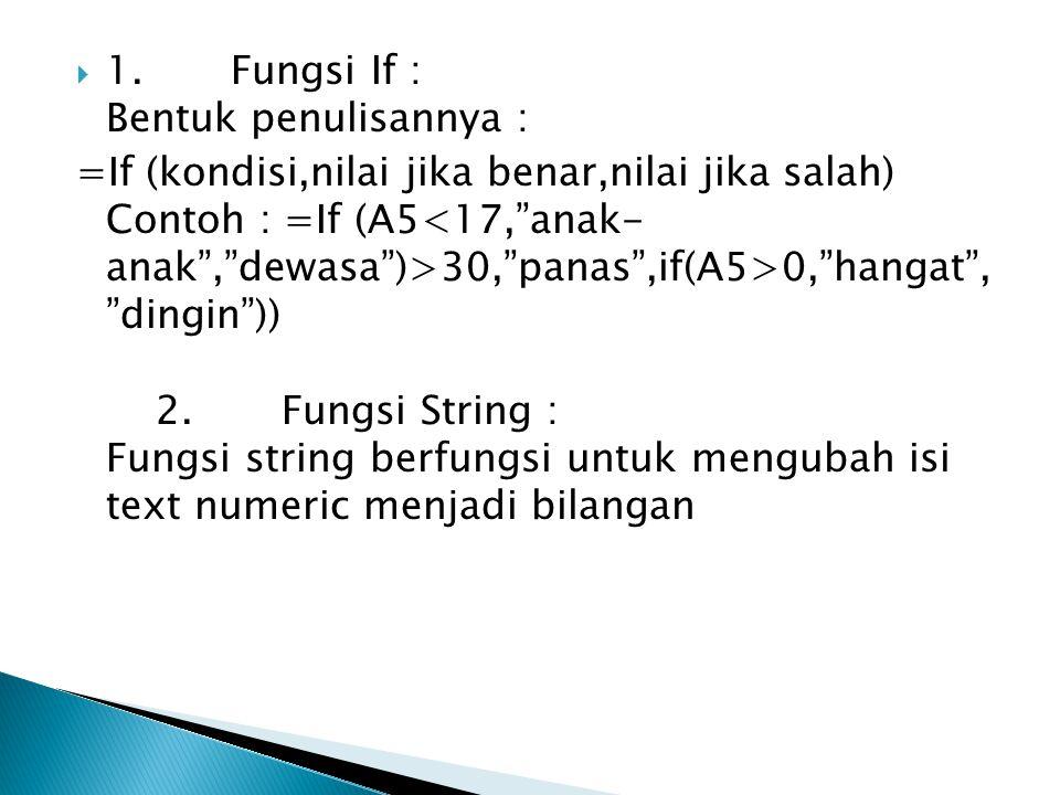 " 1. Fungsi If : Bentuk penulisannya : =If (kondisi,nilai jika benar,nilai jika salah) Contoh : =If (A5 30,""panas"",if(A5>0,""hangat"", ""dingin"")) 2. Fun"
