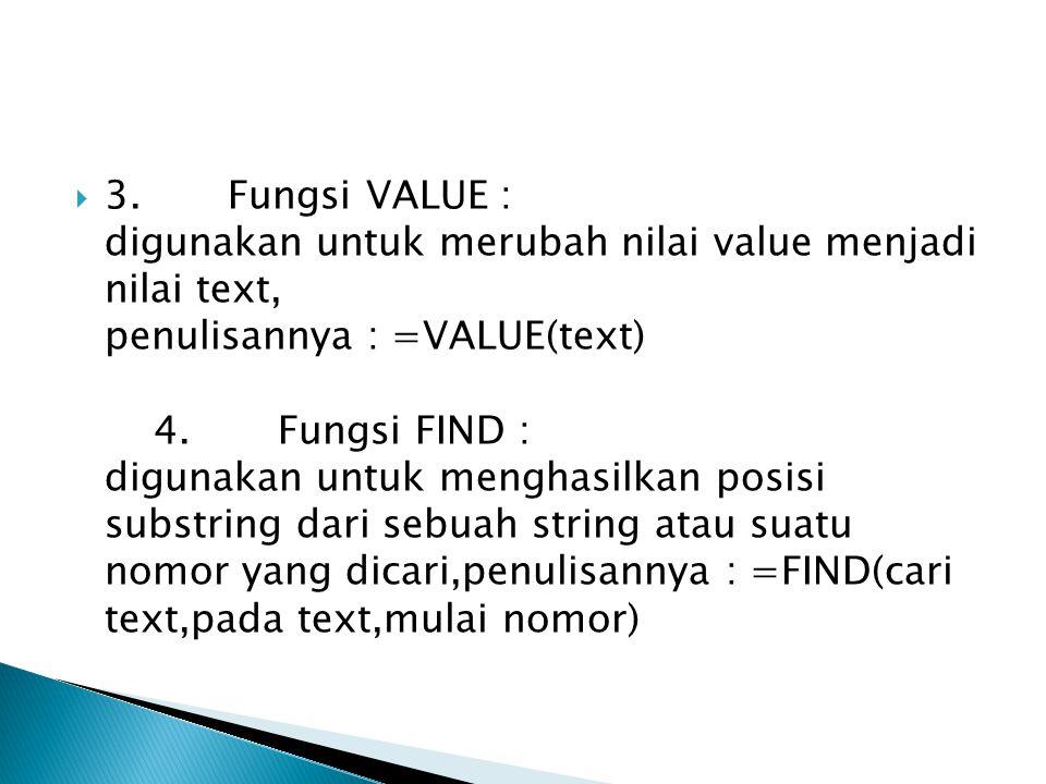  3. Fungsi VALUE : digunakan untuk merubah nilai value menjadi nilai text, penulisannya : =VALUE(text) 4. Fungsi FIND : digunakan untuk menghasilkan