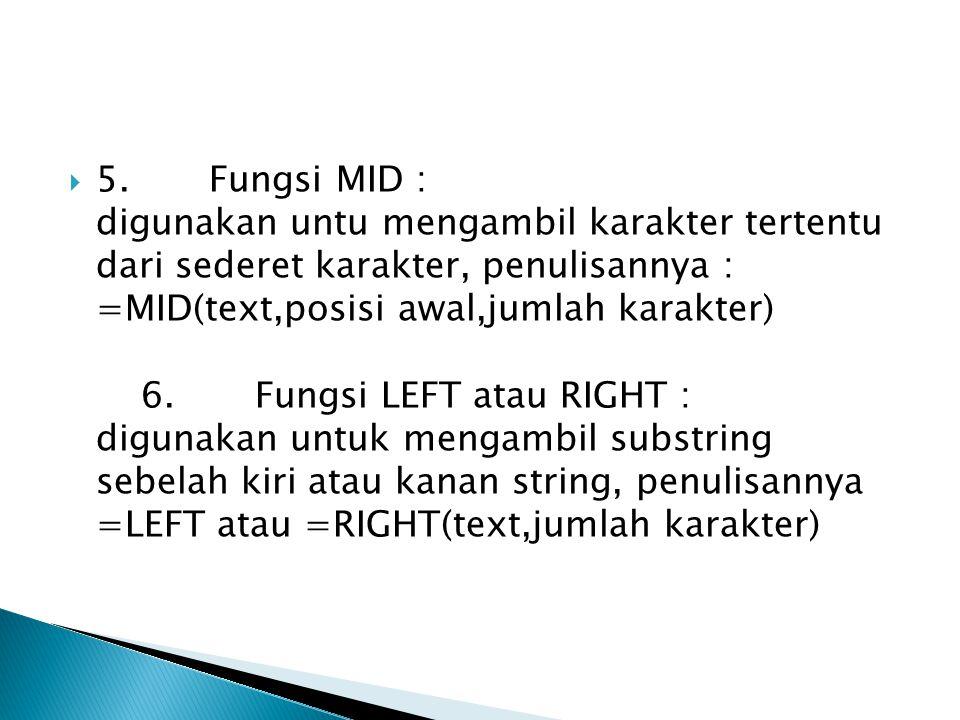  5. Fungsi MID : digunakan untu mengambil karakter tertentu dari sederet karakter, penulisannya : =MID(text,posisi awal,jumlah karakter) 6. Fungsi LE