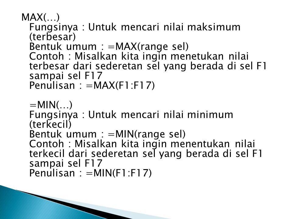 MAX(…) Fungsinya : Untuk mencari nilai maksimum (terbesar) Bentuk umum : =MAX(range sel) Contoh : Misalkan kita ingin menetukan nilai terbesar dari se