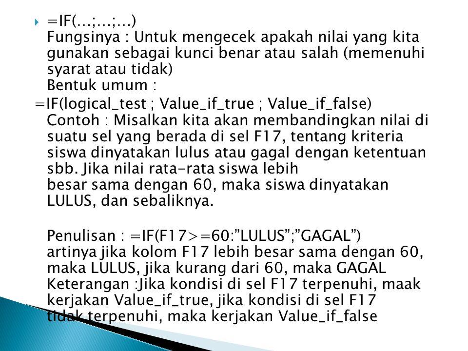  =IF(…;…;…) Fungsinya : Untuk mengecek apakah nilai yang kita gunakan sebagai kunci benar atau salah (memenuhi syarat atau tidak) Bentuk umum : =IF(l