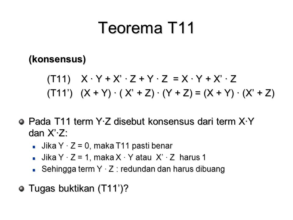 Teorema T11 (konsensus) (T11) X · Y + X' · Z + Y · Z = X · Y + X' · Z (T11') (X + Y) · ( X' + Z) · (Y + Z) = (X + Y) · (X' + Z) Pada T11 term Y·Z disebut konsensus dari term X·Y dan X'·Z: Jika Y · Z = 0, maka T11 pasti benar Jika Y · Z = 0, maka T11 pasti benar Jika Y · Z = 1, maka X · Y atau X' · Z harus 1 Jika Y · Z = 1, maka X · Y atau X' · Z harus 1 Sehingga term Y · Z : redundan dan harus dibuang Sehingga term Y · Z : redundan dan harus dibuang Tugas buktikan (T11')?