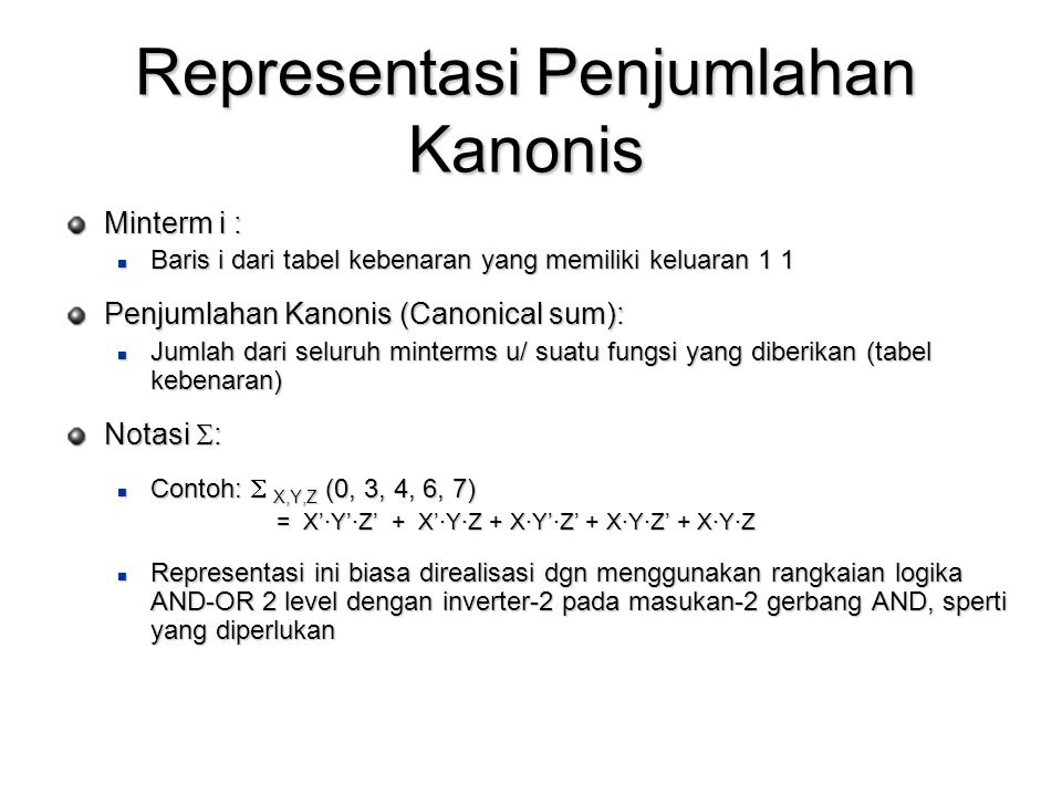 Representasi Penjumlahan Kanonis Minterm i : Baris i dari tabel kebenaran yang memiliki keluaran 1 1 Baris i dari tabel kebenaran yang memiliki keluaran 1 1 Penjumlahan Kanonis (Canonical sum): Jumlah dari seluruh minterms u/ suatu fungsi yang diberikan (tabel kebenaran) Jumlah dari seluruh minterms u/ suatu fungsi yang diberikan (tabel kebenaran) Notasi  : Contoh:  X,Y,Z (0, 3, 4, 6, 7) Contoh:  X,Y,Z (0, 3, 4, 6, 7) = X'·Y'·Z' + X'·Y·Z + X·Y'·Z' + X·Y·Z' + X·Y·Z Representasi ini biasa direalisasi dgn menggunakan rangkaian logika AND-OR 2 level dengan inverter-2 pada masukan-2 gerbang AND, sperti yang diperlukan Representasi ini biasa direalisasi dgn menggunakan rangkaian logika AND-OR 2 level dengan inverter-2 pada masukan-2 gerbang AND, sperti yang diperlukan