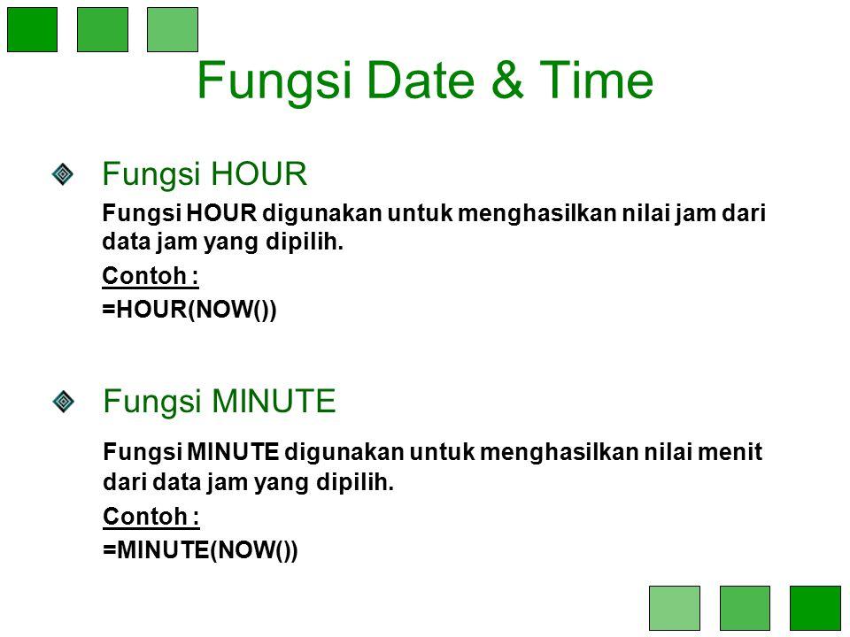 Fungsi Date & Time Fungsi HOUR Fungsi HOUR digunakan untuk menghasilkan nilai jam dari data jam yang dipilih. Contoh : =HOUR(NOW()) Fungsi MINUTE Fung