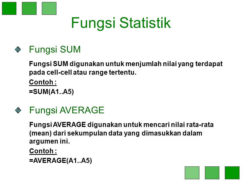 Fungsi Statistik Fungsi SUM Fungsi SUM digunakan untuk menjumlah nilai yang terdapat pada cell-cell atau range tertentu. Contoh : =SUM(A1..A5) Fungsi