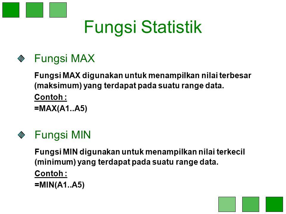 Fungsi Statistik Fungsi MAX Fungsi MAX digunakan untuk menampilkan nilai terbesar (maksimum) yang terdapat pada suatu range data. Contoh : =MAX(A1..A5