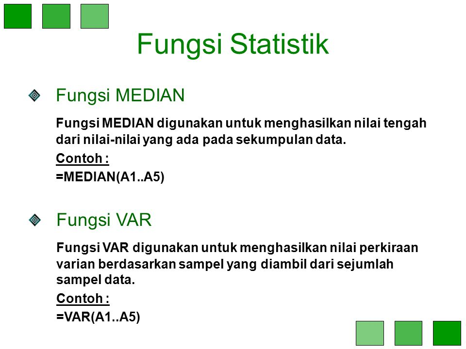 Fungsi Statistik Fungsi MEDIAN Fungsi MEDIAN digunakan untuk menghasilkan nilai tengah dari nilai-nilai yang ada pada sekumpulan data. Contoh : =MEDIA