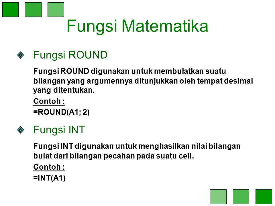 Fungsi Matematika Fungsi INT Fungsi INT digunakan untuk menghasilkan nilai bilangan bulat dari bilangan pecahan pada suatu cell. Contoh : =INT(A1) Fun