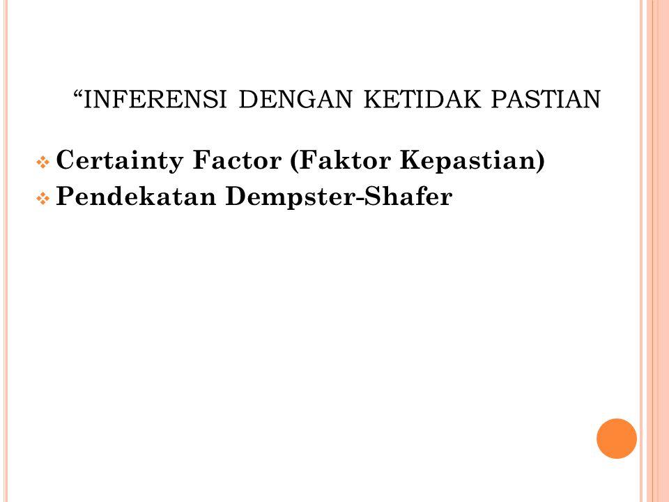 INFERENSI DENGAN KETIDAK PASTIAN  Certainty Factor (Faktor Kepastian)  Pendekatan Dempster-Shafer