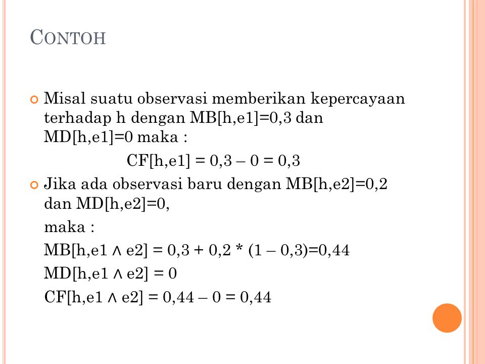 C ONTOH Misal suatu observasi memberikan kepercayaan terhadap h dengan MB[h,e1]=0,3 dan MD[h,e1]=0 maka : CF[h,e1] = 0,3 – 0 = 0,3 Jika ada observasi baru dengan MB[h,e2]=0,2 dan MD[h,e2]=0, maka : MB[h,e1 ∧ e2] = 0,3 + 0,2 * (1 – 0,3)=0,44 MD[h,e1 ∧ e2] = 0 CF[h,e1 ∧ e2] = 0,44 – 0 = 0,44