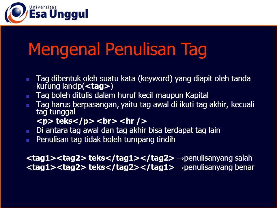 Mengenal Penulisan Tag Tag dibentuk oleh suatu kata (keyword) yang diapit oleh tanda kurung lancip( ) Tag boleh ditulis dalam huruf kecil maupun Kapit