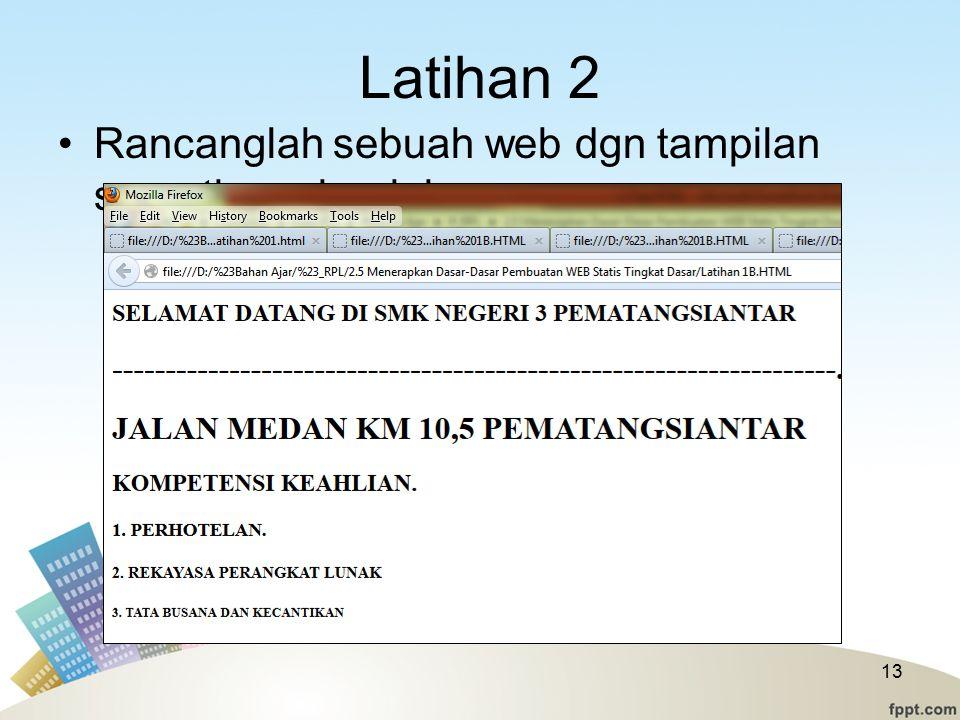 Latihan 2 Rancanglah sebuah web dgn tampilan seperti gambar ini 13
