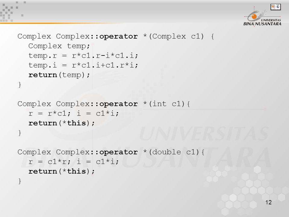 12 Complex Complex::operator *(Complex c1) { Complex temp; temp.r = r*c1.r-i*c1.i; temp.i = r*c1.i+c1.r*i; return(temp); } Complex Complex::operator *(int c1){ r = r*c1; i = c1*i; return(*this); } Complex Complex::operator *(double c1){ r = c1*r; i = c1*i; return(*this); }