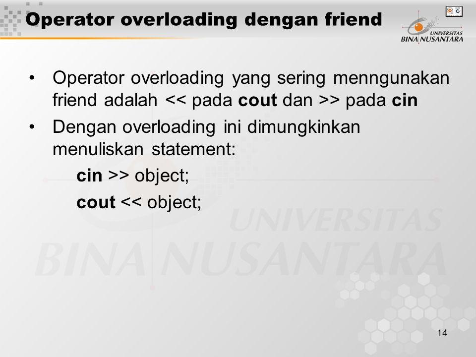 14 Operator overloading yang sering menngunakan friend adalah > pada cin Dengan overloading ini dimungkinkan menuliskan statement: cin >> object; cout << object; Operator overloading dengan friend