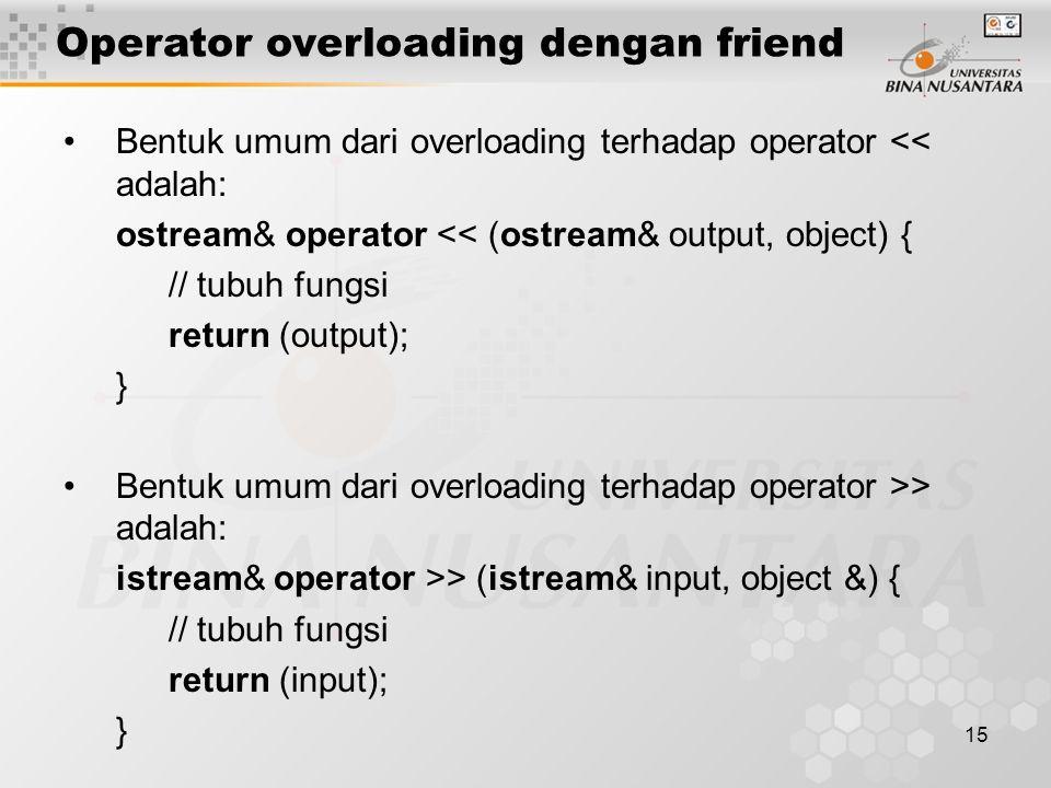 15 Bentuk umum dari overloading terhadap operator << adalah: ostream& operator << (ostream& output, object) { // tubuh fungsi return (output); } Bentu