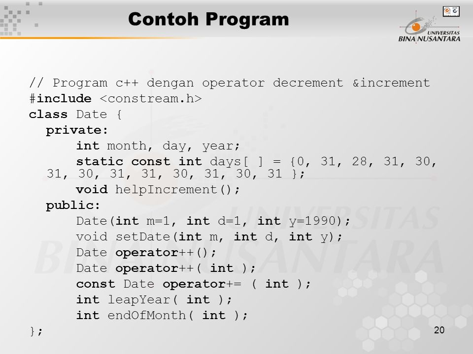 20 Contoh Program // Program c++ dengan operator decrement &increment #include class Date { private: int month, day, year; static const int days[ ] = {0, 31, 28, 31, 30, 31, 30, 31, 31, 30, 31, 30, 31 }; void helpIncrement(); public: Date(int m=1, int d=1, int y=1990); void setDate(int m, int d, int y); Date operator++(); Date operator++( int ); const Date operator+= ( int ); int leapYear( int ); int endOfMonth( int ); };
