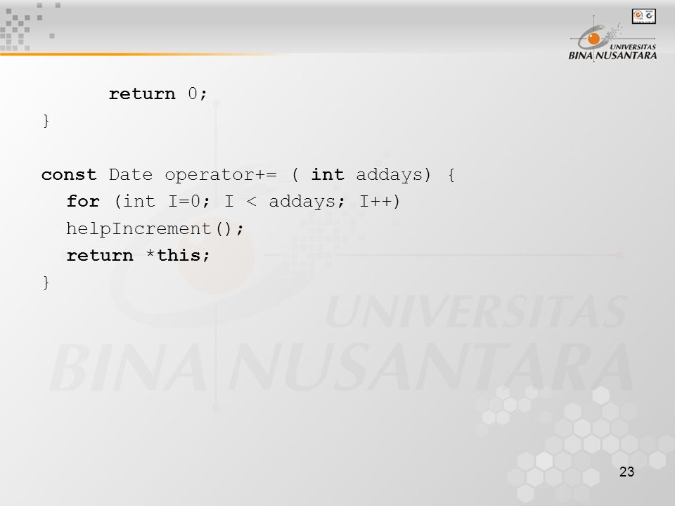 23 return 0; } const Date operator+= ( int addays) { for (int I=0; I < addays; I++) helpIncrement(); return *this; }