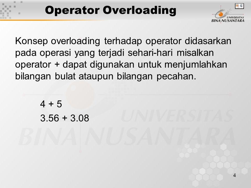 4 Operator Overloading Konsep overloading terhadap operator didasarkan pada operasi yang terjadi sehari-hari misalkan operator + dapat digunakan untuk menjumlahkan bilangan bulat ataupun bilangan pecahan.