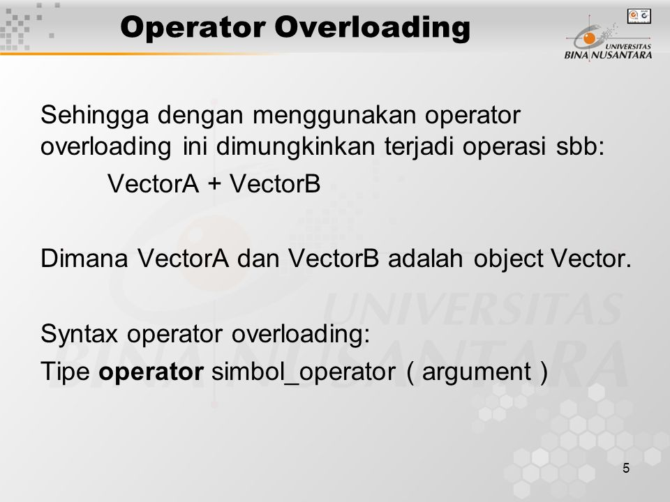 5 Operator Overloading Sehingga dengan menggunakan operator overloading ini dimungkinkan terjadi operasi sbb: VectorA + VectorB Dimana VectorA dan VectorB adalah object Vector.