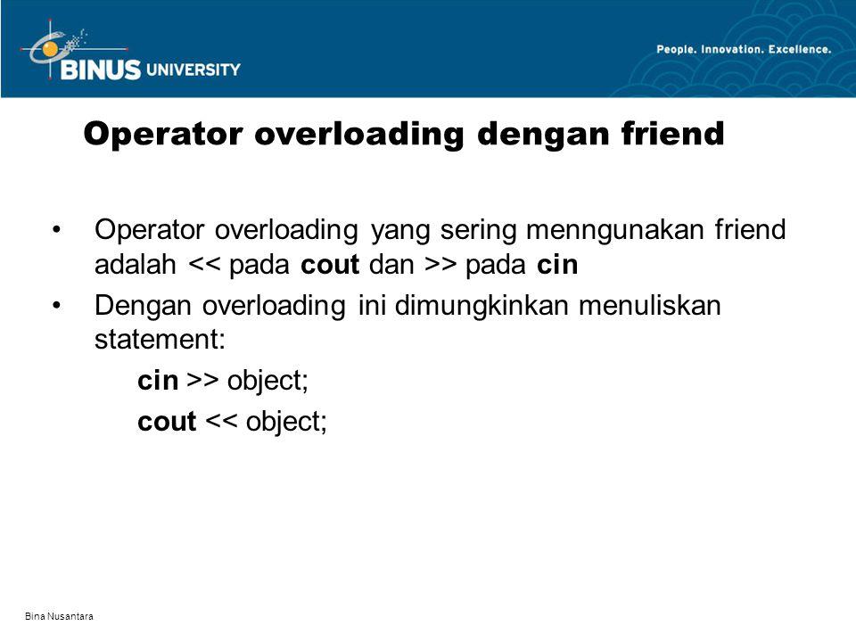 Bina Nusantara Operator overloading yang sering menngunakan friend adalah > pada cin Dengan overloading ini dimungkinkan menuliskan statement: cin >>