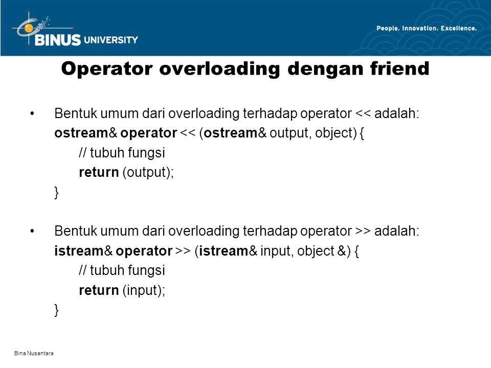 Bina Nusantara Bentuk umum dari overloading terhadap operator << adalah: ostream& operator << (ostream& output, object) { // tubuh fungsi return (outp