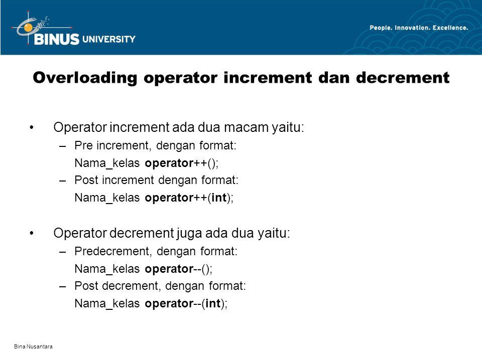 Bina Nusantara Operator increment ada dua macam yaitu: –Pre increment, dengan format: Nama_kelas operator++(); –Post increment dengan format: Nama_kel