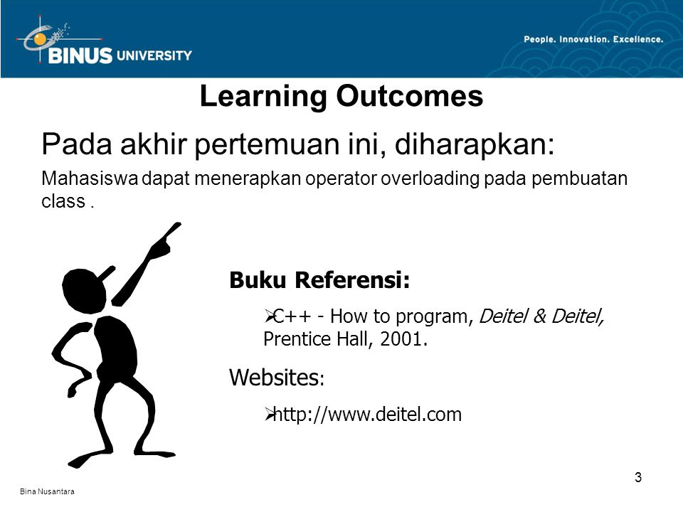 Bina Nusantara Learning Outcomes Pada akhir pertemuan ini, diharapkan: Mahasiswa dapat menerapkan operator overloading pada pembuatan class. Buku Refe