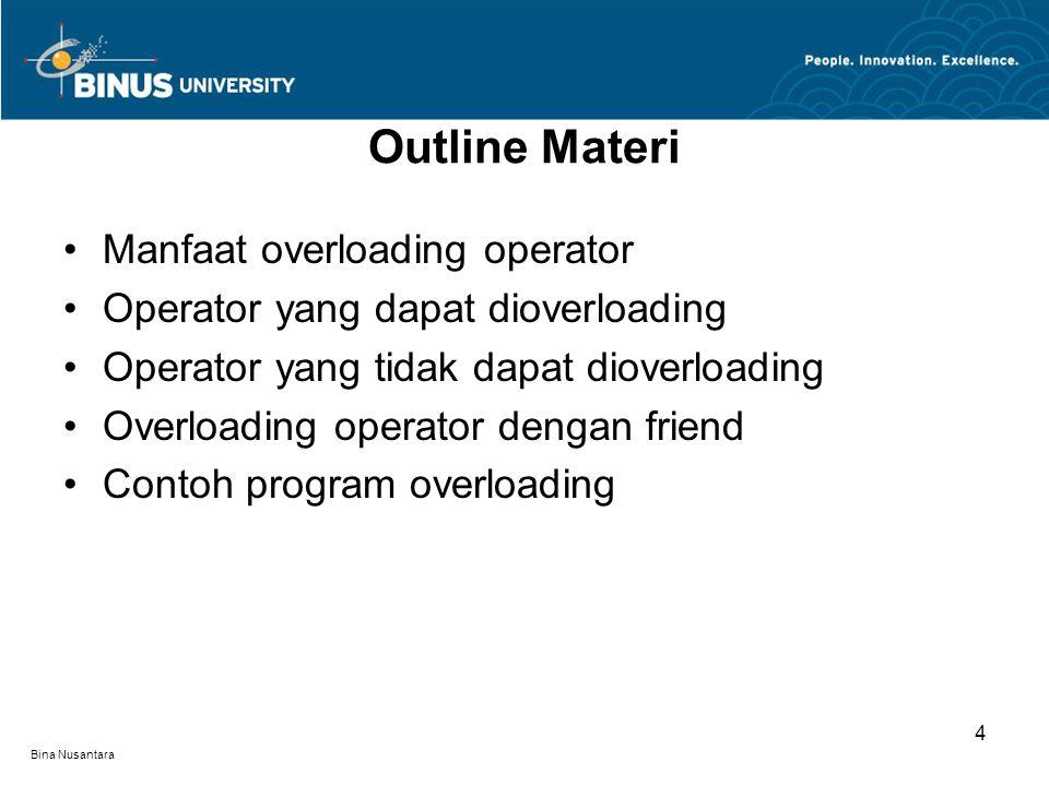 Bina Nusantara Operator Overloading Konsep overloading terhadap operator didasarkan pada operasi yang terjadi sehari-hari misalkan operator + dapat digunakan untuk menjumlahkan bilangan bulat ataupun bilangan pecahan.